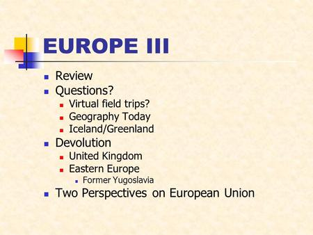 EUROPE III Review Questions? Virtual field trips? Geography Today Iceland/Greenland Devolution United Kingdom Eastern Europe Former Yugoslavia Two Perspectives.