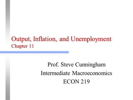 Output, Inflation, and Unemployment Chapter 11 Prof. Steve Cunningham Intermediate Macroeconomics ECON 219.