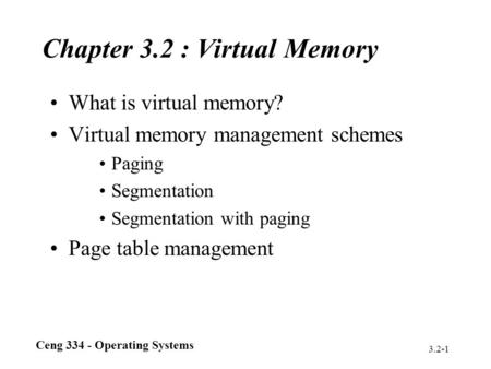 Ceng 334 - Operating Systems 3.2-1 Chapter 3.2 : Virtual Memory What is virtual memory? Virtual memory management schemes Paging Segmentation Segmentation.
