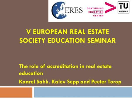 V EUROPEAN REAL ESTATE SOCIETY EDUCATION SEMINAR The role of accreditation in real estate education Kaarel Sahk, Kalev Sepp and Peeter Torop.