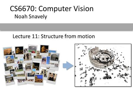 Lecture 11: Structure from motion CS6670: Computer Vision Noah Snavely.