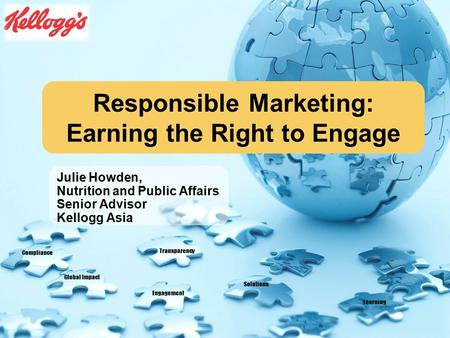 Compliance Global Impact Engagement Solutions Transparency Learning Responsible Marketing: Earning the Right to Engage Julie Howden, Nutrition and Public.