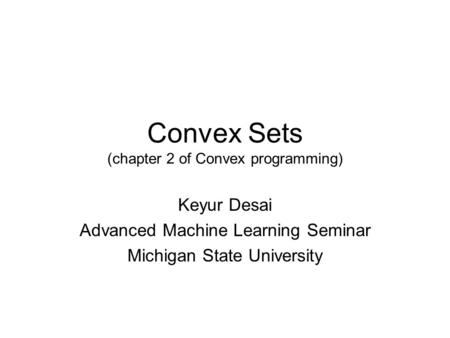 Convex Sets (chapter 2 of Convex programming) Keyur Desai Advanced Machine Learning Seminar Michigan State University.