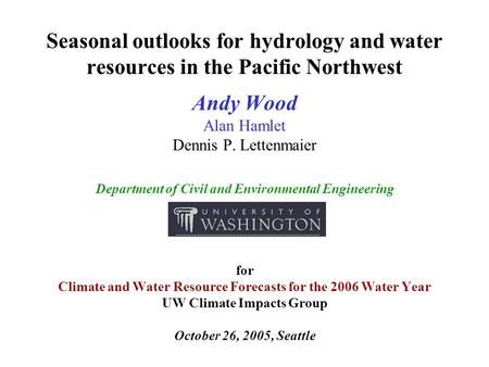 Seasonal outlooks for hydrology and water resources in the Pacific Northwest Andy Wood Alan Hamlet Dennis P. Lettenmaier Department of Civil and Environmental.