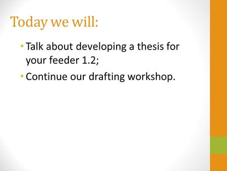 Today we will: Talk about developing a thesis for your feeder 1.2; Continue our drafting workshop.
