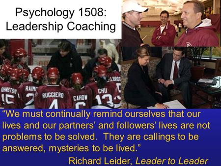 "Psychology 1508: Leadership Coaching ""We must continually remind ourselves that our lives and our partners' and followers' lives are not problems to be."