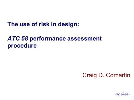 The use of risk in design: ATC 58 performance assessment procedure Craig D. Comartin.