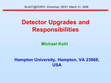 Detector Upgrades and Responsibilities Hampton University, Hampton, VA 23668, USA Workshop, DESY, March 31, 2008 Michael Kohl.