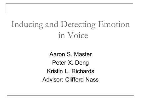 Inducing and Detecting Emotion in Voice Aaron S. Master Peter X. Deng Kristin L. Richards Advisor: Clifford Nass.