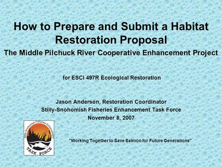 How to Prepare <strong>and</strong> Submit a Habitat Restoration Proposal The Middle Pilchuck River Cooperative Enhancement Project for ESCI 497R Ecological Restoration.