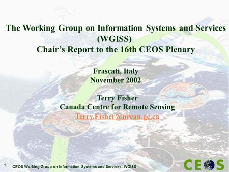 CEOS Working Group on Information Systems and Services - WGISS 1 The Working Group on Information Systems and Services (WGISS) Chair's Report to the 16th.