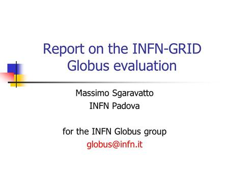 Report on the INFN-GRID Globus evaluation Massimo Sgaravatto INFN Padova for the INFN Globus group
