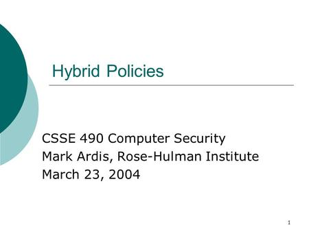 1 Hybrid Policies CSSE 490 Computer Security Mark Ardis, Rose-Hulman Institute March 23, 2004.