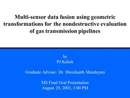 Multi-sensor data fusion using geometric transformations for the nondestructive evaluation of gas transmission pipelines by PJ Kulick Graduate Advisor: