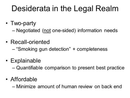"Desiderata in the Legal Realm Two-party –Negotiated (not one-sided) information needs Recall-oriented –""Smoking gun detection"" + completeness Explainable."