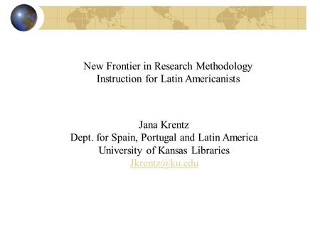 New Frontier in Research Methodology Instruction for Latin Americanists Jana Krentz Dept. for Spain, Portugal and Latin America University of Kansas Libraries.