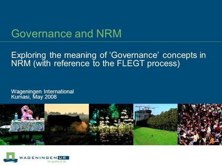 Governance and NRM Exploring the meaning of 'Governance' concepts in NRM (with reference to the FLEGT process) Wageningen International Kumasi, May 2008.