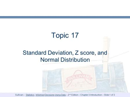 Sullivan – Statistics: Informed Decisions Using Data – 2 nd Edition – Chapter 3 Introduction – Slide 1 of 3 Topic 17 Standard Deviation, Z score, and Normal.