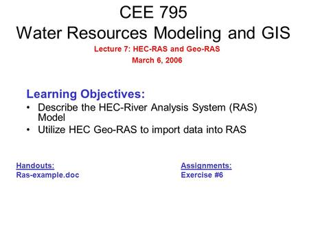 CEE 795 Water Resources Modeling and GIS Learning Objectives: Describe the HEC-River Analysis System (RAS) Model Utilize HEC Geo-RAS to import data into.
