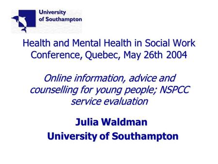 Health and Mental Health in Social Work Conference, Quebec, May 26th 2004 Online information, advice and counselling for young people; NSPCC service evaluation.