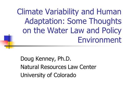 Climate Variability and Human Adaptation: Some Thoughts on the Water Law and Policy Environment Doug Kenney, Ph.D. Natural Resources Law Center University.