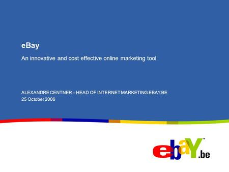 EBay An innovative and cost effective online marketing tool ALEXANDRE CENTNER – HEAD OF INTERNET MARKETING EBAY.BE 25 October 2006.