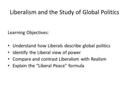 Liberalism and the Study of Global Politics Learning Objectives: Understand how Liberals describe global politics Identify the Liberal view of power Compare.