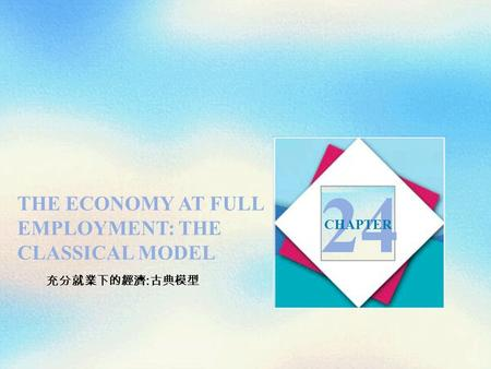 THE ECONOMY AT FULL EMPLOYMENT: THE CLASSICAL MODEL 24 CHAPTER 充分就業下的經濟 : 古典模型.