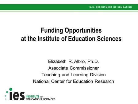 Funding Opportunities at the Institute of Education Sciences Elizabeth R. Albro, Ph.D. Associate Commissioner Teaching and Learning Division National Center.