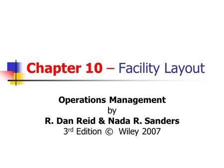 Chapter 10 – Facility Layout Operations Management by R. Dan Reid & Nada R. Sanders 3 rd Edition © Wiley 2007.