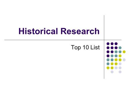 Historical Research Top 10 List. Number 10 You can use many of the library databases, electronic journals, collections of primary sources from home.