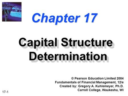 17-1 Chapter 17 Capital Structure Determination © Pearson Education Limited 2004 Fundamentals of Financial Management, 12/e Created by: Gregory A. Kuhlemeyer,