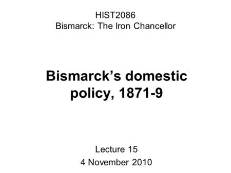 HIST2086 Bismarck: The Iron Chancellor Bismarck's domestic policy, 1871-9 Lecture 15 4 November 2010.