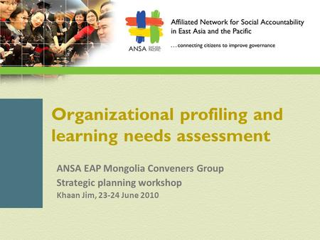 Organizational profiling and learning needs assessment ANSA EAP Mongolia Conveners Group Strategic planning workshop Khaan Jim, 23-24 June 2010.