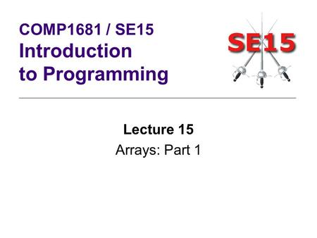 Lecture 15 Arrays: Part 1 COMP1681 / SE15 Introduction to Programming.