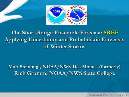 National Weather Service The Short-Range Ensemble Forecast: SREF Applying Uncertainty and Probabilistic Forecasts of Winter Storms Matt Steinbugl, NOAA/NWS.