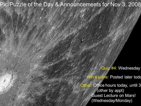 Pic/Puzzle of the Day & Announcements for Nov 3, 2008 Quiz #4: Wednesday Other: Office hours today, until 3 (other by appt) Guest Lecture on Mars! (Wednesday/Monday)