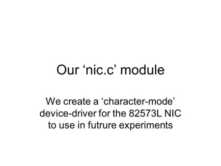 Our 'nic.c' module We create a 'character-mode' device-driver for the 82573L NIC to use in futrure experiments.