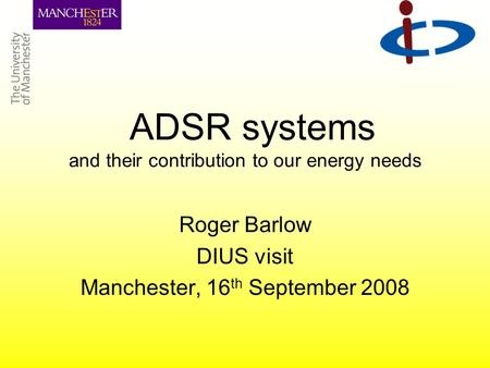 ADSR systems and their contribution to our energy needs Roger Barlow DIUS visit Manchester, 16 th September 2008.