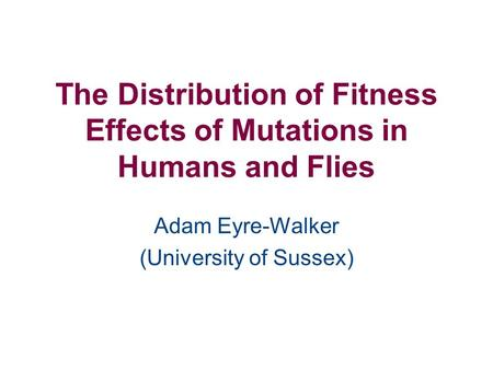 The Distribution of Fitness Effects of Mutations in Humans and Flies Adam Eyre-Walker (University of Sussex)