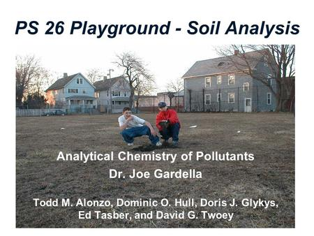 PS 26 Playground - Soil Analysis Analytical Chemistry of Pollutants Dr. Joe Gardella Todd M. Alonzo, Dominic O. Hull, Doris J. Glykys, Ed Tasber, and David.