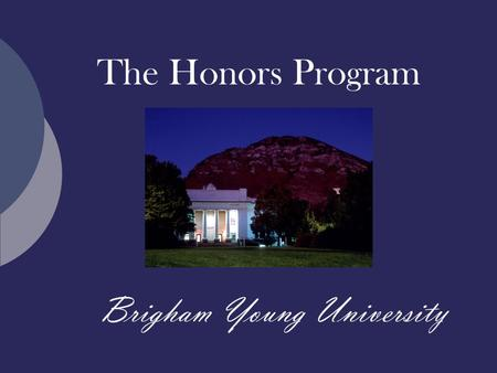 The Honors Program Brigham Young University. What is an Honors education?  An enriched path through the University general education requirements  An.