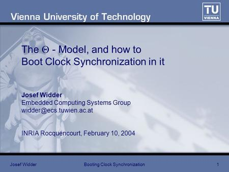 Josef WidderBooting Clock Synchronization1 The  - Model, and how to Boot Clock Synchronization in it Josef Widder Embedded Computing Systems Group