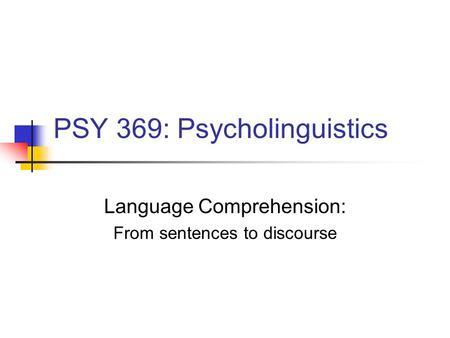 PSY 369: Psycholinguistics Language Comprehension: From sentences to discourse.