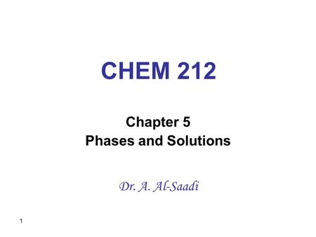 1 CHEM 212 Chapter 5 Phases and Solutions Dr. A. Al-Saadi.