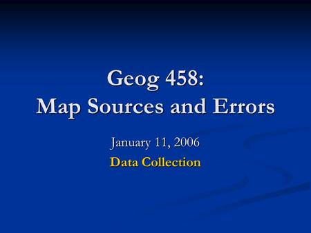 Geog 458: Map Sources and Errors January 11, 2006 Data Collection.