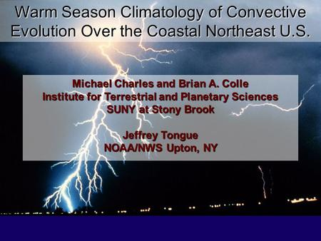 Warm Season Climatology of Convective Evolution Over the Coastal Northeast U.S. Michael Charles and Brian A. Colle Institute for Terrestrial and Planetary.