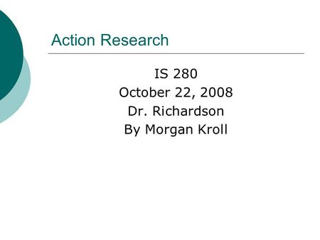 Action Research IS 280 October 22, 2008 Dr. Richardson By Morgan Kroll.