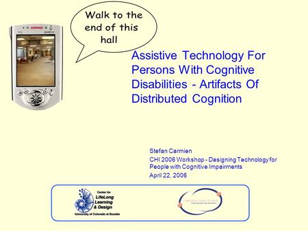 Assistive Technology For Persons With Cognitive Disabilities - Artifacts Of Distributed Cognition Stefan Carmien CHI 2006 Workshop - Designing Technology.