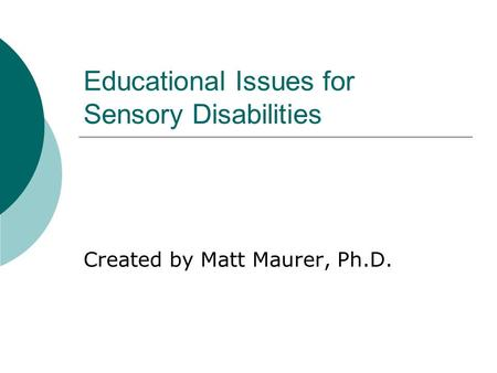 Educational Issues for Sensory Disabilities Created by Matt Maurer, Ph.D.